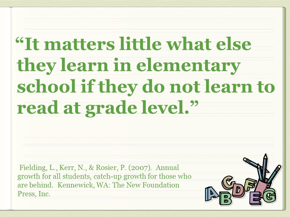 It matters little what else they learn in elementary school if they do not learn to read at grade level. Fielding, L., Kerr, N., & Rosier, P.