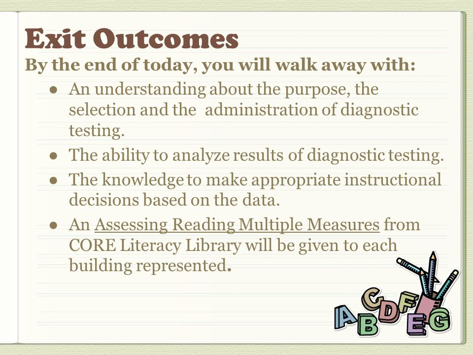 By the end of today, you will walk away with: ●An understanding about the purpose, the selection and the administration of diagnostic testing.