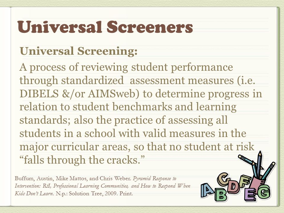 Universal Screening: A process of reviewing student performance through standardized assessment measures (i.e.