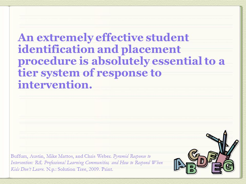 An extremely effective student identification and placement procedure is absolutely essential to a tier system of response to intervention.