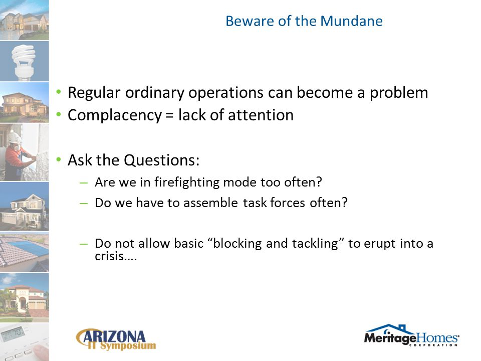 Regular ordinary operations can become a problem Complacency = lack of attention Ask the Questions: – Are we in firefighting mode too often.