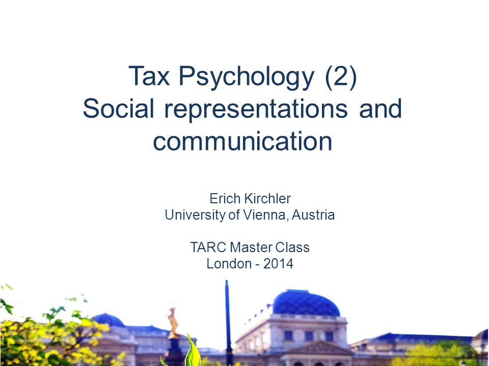 Erich Kirchler University of Vienna, Austria TARC Master Class London - 2014 Tax Psychology (2) Social representations and communication