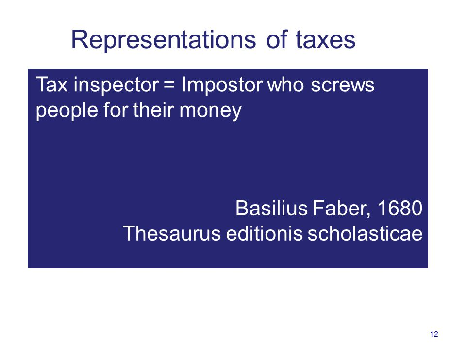 12 Representations of taxes Fynantzer = Landbetrieger, der die Leute umbs Geld bescheisset Basilius Faber, 1680 Thesaurus editionis scholasticae Tax inspector = Impostor who screws people for their money