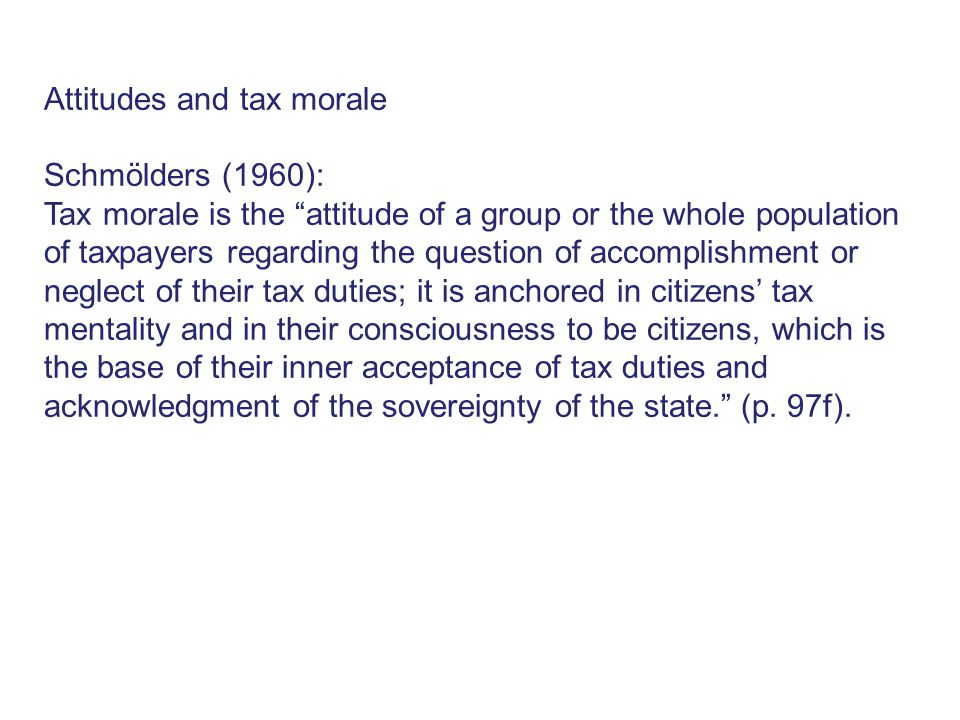 Attitudes and tax morale Schmölders (1960): Tax morale is the attitude of a group or the whole population of taxpayers regarding the question of accomplishment or neglect of their tax duties; it is anchored in citizens' tax mentality and in their consciousness to be citizens, which is the base of their inner acceptance of tax duties and acknowledgment of the sovereignty of the state. (p.