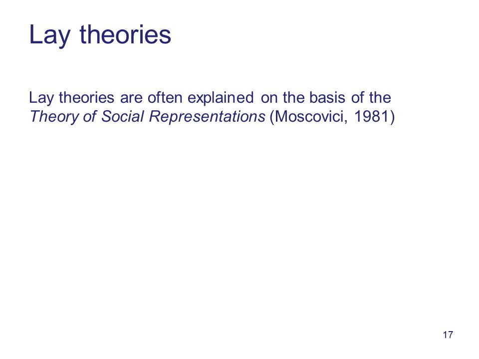 17 Lay theories Lay theories are often explained on the basis of the Theory of Social Representations (Moscovici, 1981)