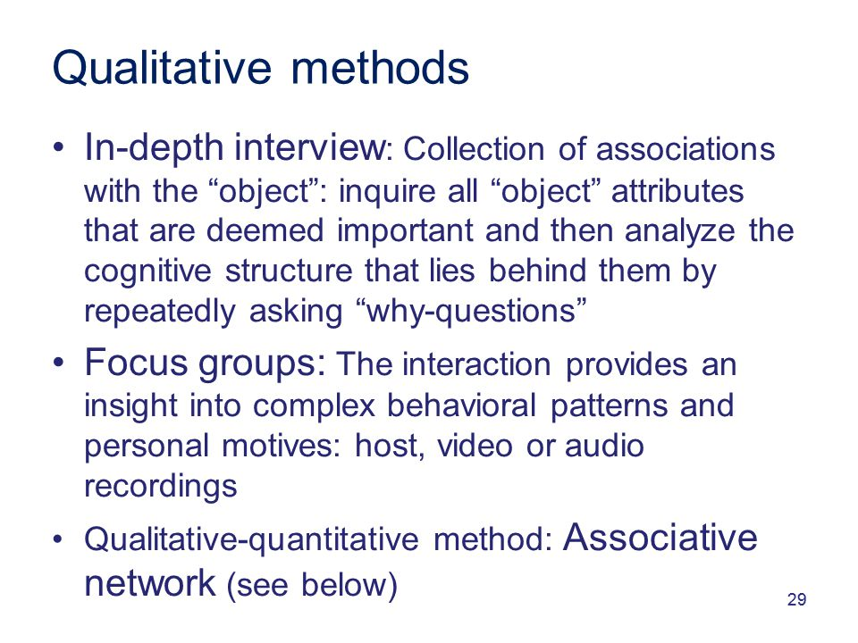 29 Qualitative methods In-depth interview : Collection of associations with the object : inquire all object attributes that are deemed important and then analyze the cognitive structure that lies behind them by repeatedly asking why-questions Focus groups: The interaction provides an insight into complex behavioral patterns and personal motives: host, video or audio recordings Qualitative-quantitative method: Associative network (see below)