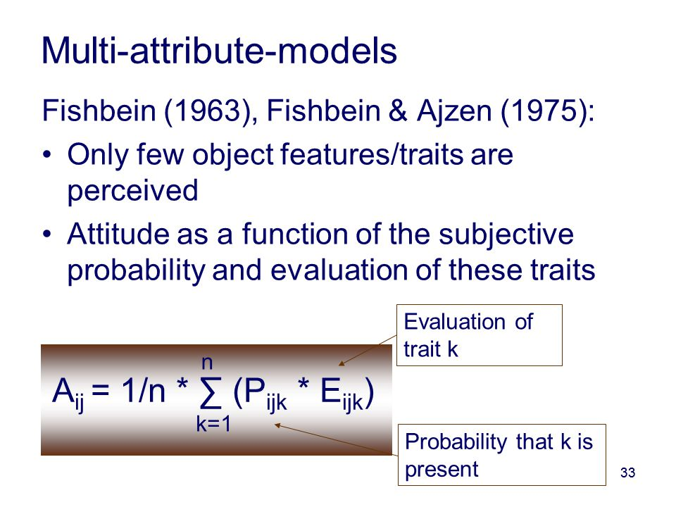 33 Multi-attribute-models Fishbein (1963), Fishbein & Ajzen (1975): Only few object features/traits are perceived Attitude as a function of the subjective probability and evaluation of these traits A ij = 1/n * ∑ (P ijk * E ijk ) k=1 n Probability that k is present Evaluation of trait k