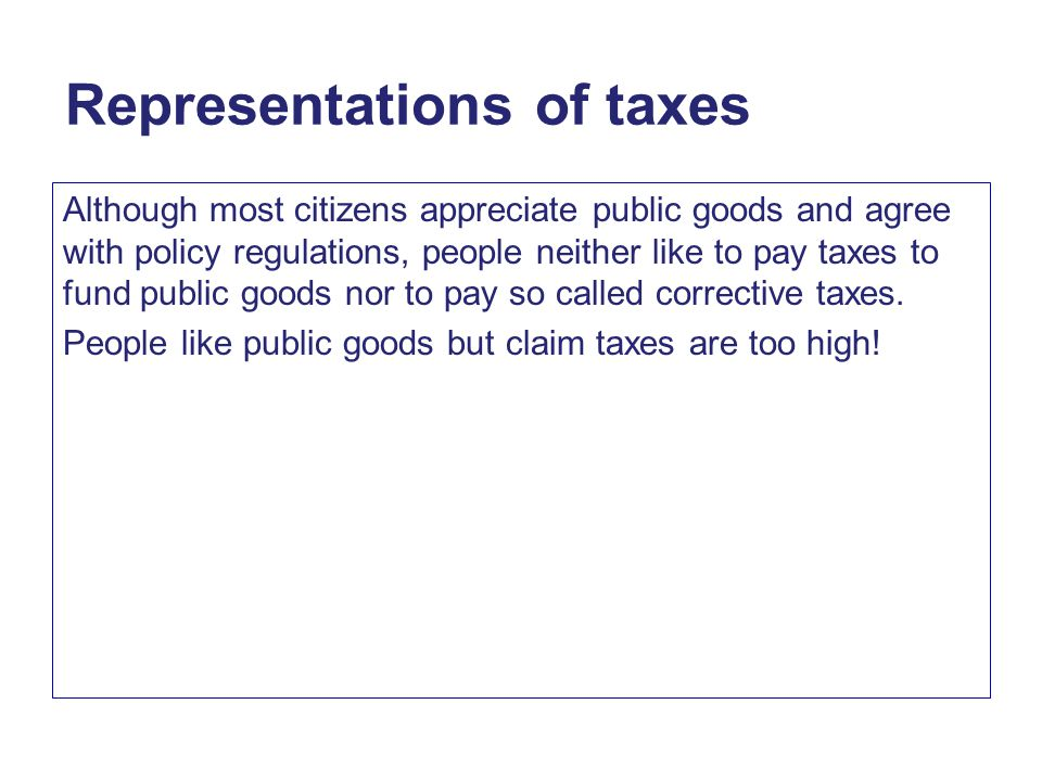 Representations of taxes Although most citizens appreciate public goods and agree with policy regulations, people neither like to pay taxes to fund public goods nor to pay so called corrective taxes.