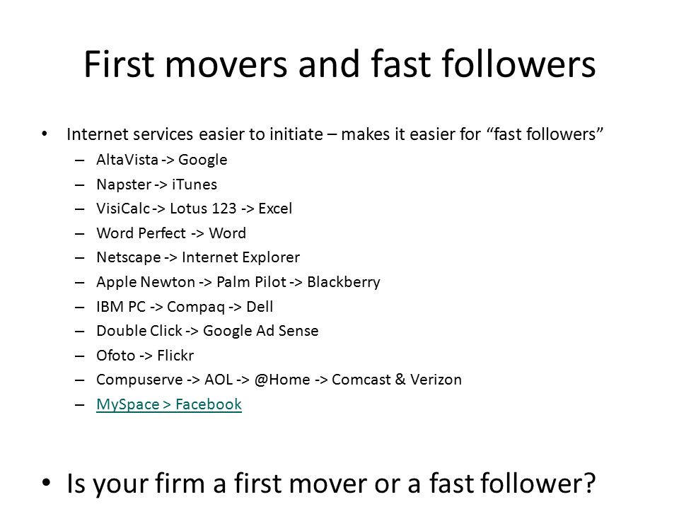 "First movers and fast followers Internet services easier to initiate – makes it easier for ""fast followers"" – AltaVista -> Google – Napster -> iTunes"