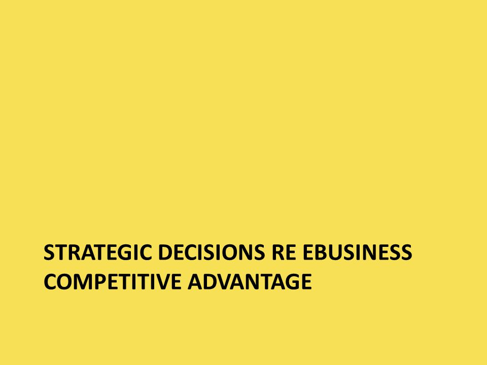 STRATEGIC DECISIONS RE EBUSINESS COMPETITIVE ADVANTAGE