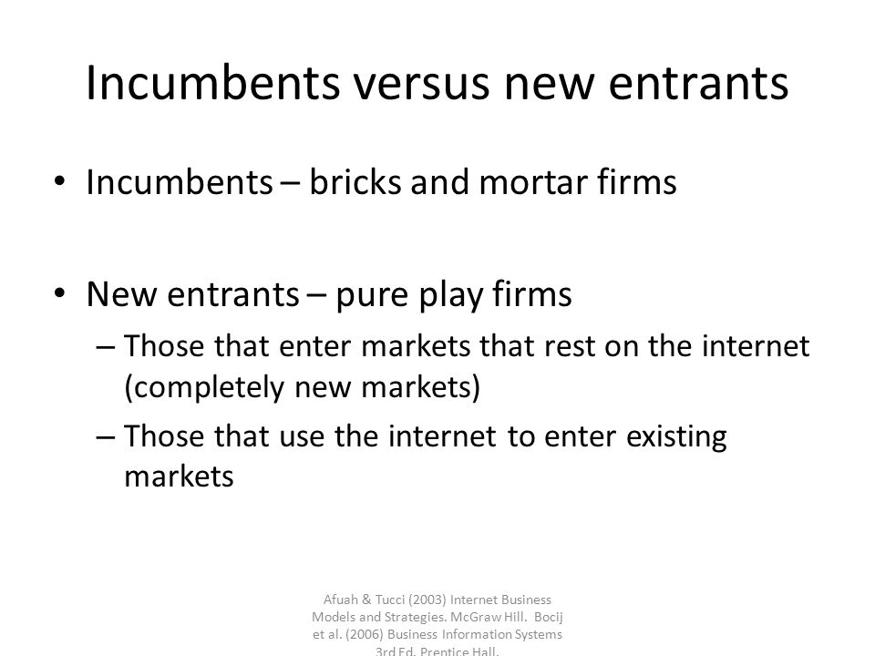 Incumbents versus new entrants Incumbents – bricks and mortar firms New entrants – pure play firms – Those that enter markets that rest on the interne