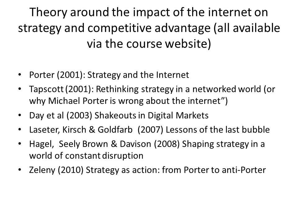 Theory around the impact of the internet on strategy and competitive advantage (all available via the course website) Porter (2001): Strategy and the