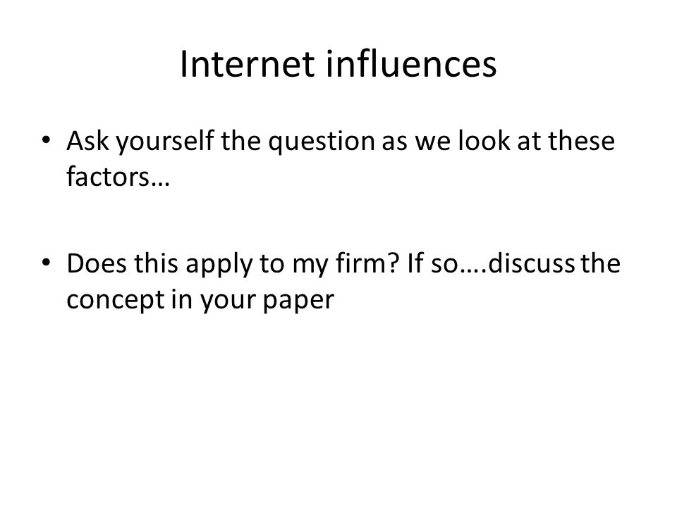 Internet influences Ask yourself the question as we look at these factors… Does this apply to my firm? If so….discuss the concept in your paper