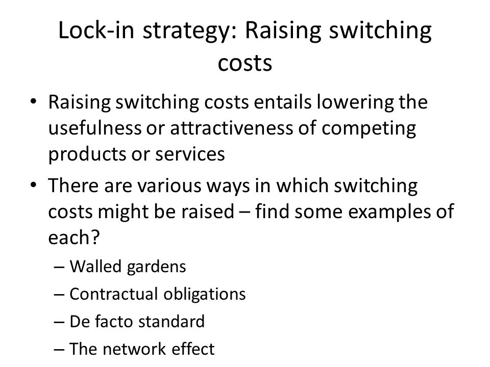 Lock-in strategy: Raising switching costs Raising switching costs entails lowering the usefulness or attractiveness of competing products or services