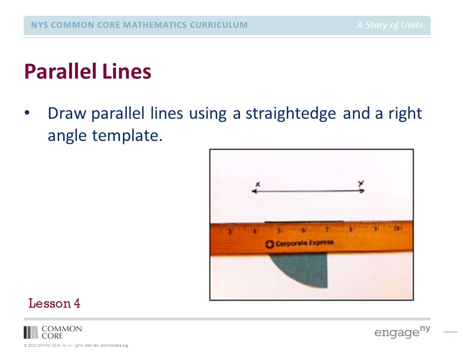 © 2012 Common Core, Inc. All rights reserved. commoncore.org NYS COMMON CORE MATHEMATICS CURRICULUM A Story of Units Parallel Lines Draw parallel line