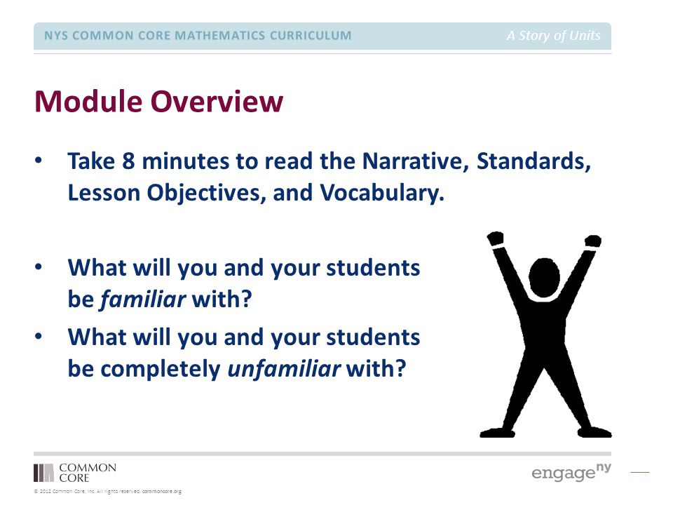© 2012 Common Core, Inc. All rights reserved. commoncore.org NYS COMMON CORE MATHEMATICS CURRICULUM A Story of Units Module Overview Take 8 minutes to