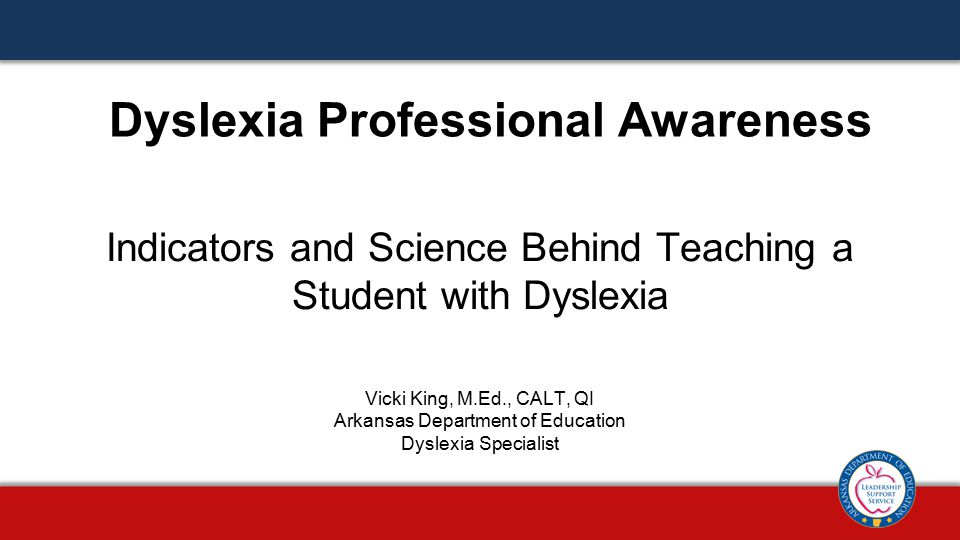 Indicators and Science Behind Teaching a Student with Dyslexia Dyslexia Professional Awareness Vicki King, M.Ed., CALT, QI Arkansas Department of Education Dyslexia Specialist