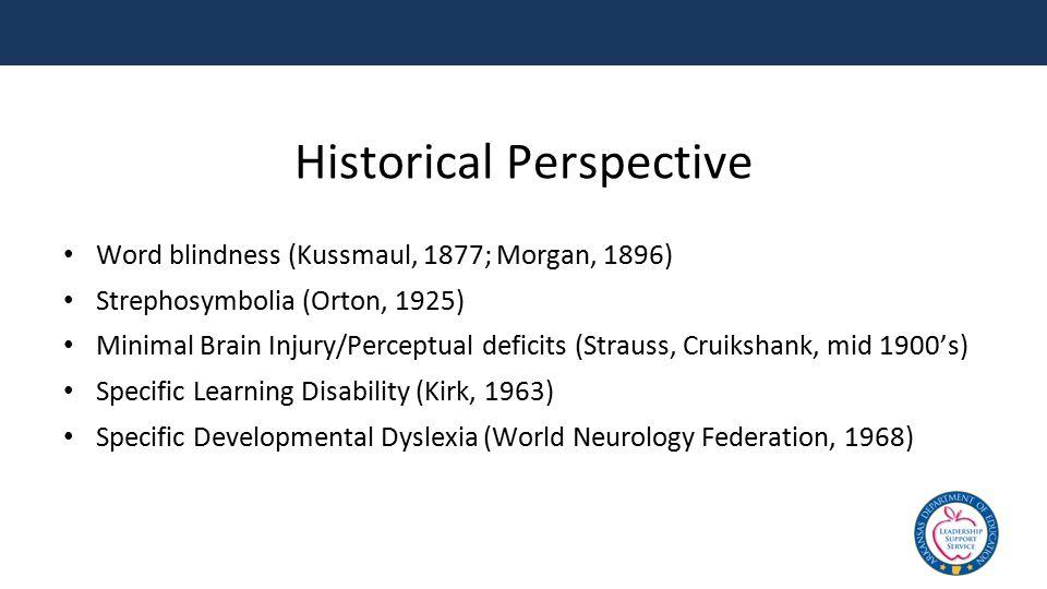 Historical Perspective Word blindness (Kussmaul, 1877; Morgan, 1896) Strephosymbolia (Orton, 1925) Minimal Brain Injury/Perceptual deficits (Strauss,