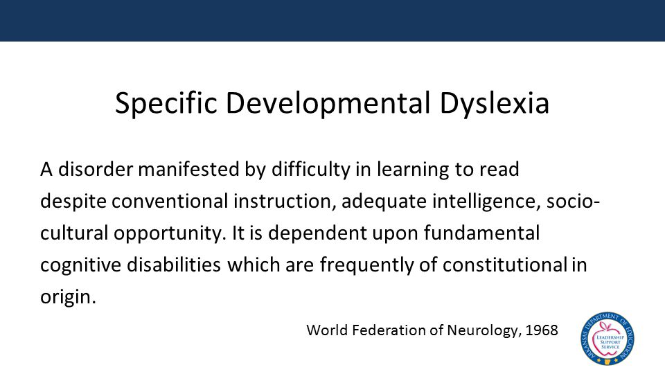 Specific Developmental Dyslexia A disorder manifested by difficulty in learning to read despite conventional instruction, adequate intelligence, socio- cultural opportunity.