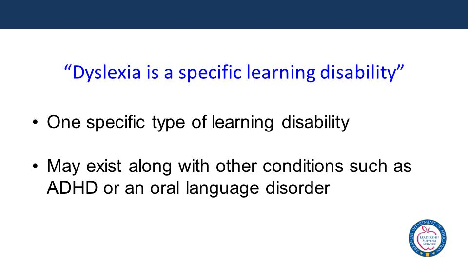 """""""Dyslexia is a specific learning disability"""" One specific type of learning disability May exist along with other conditions such as ADHD or an oral la"""
