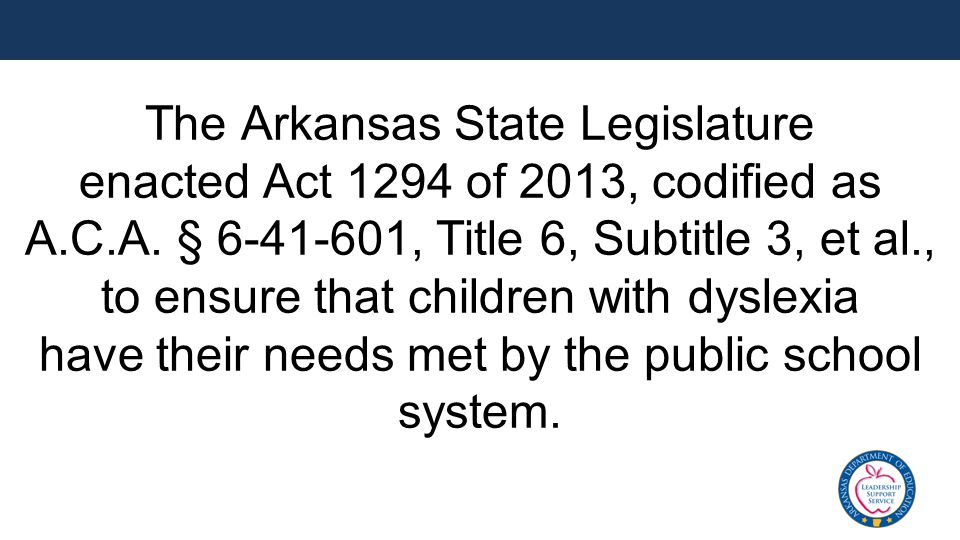 The Arkansas State Legislature enacted Act 1294 of 2013, codified as A.C.A. § 6-41-601, Title 6, Subtitle 3, et al., to ensure that children with dysl