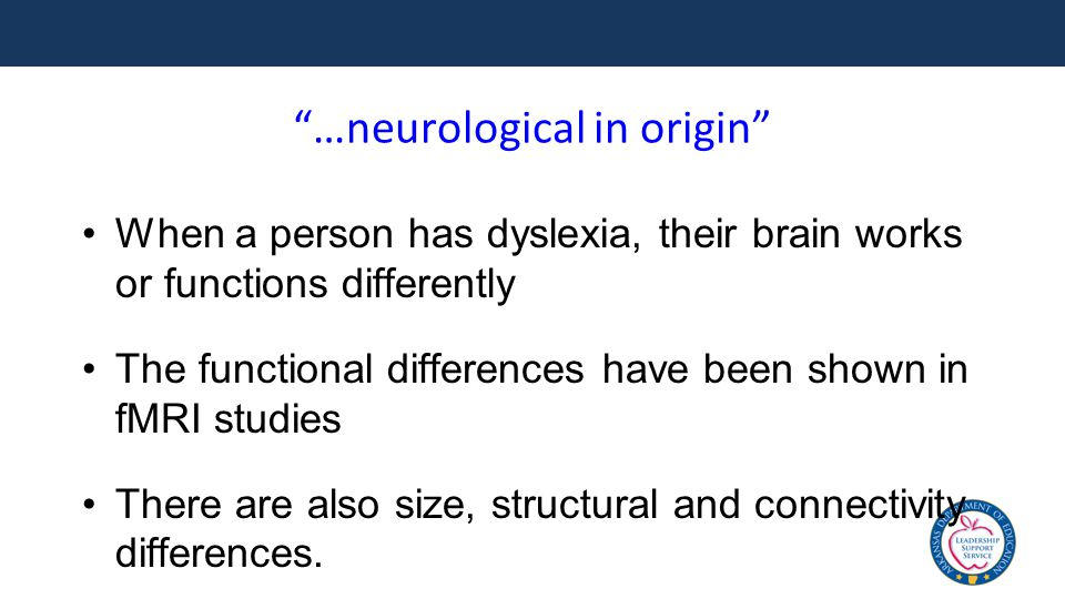 …neurological in origin When a person has dyslexia, their brain works or functions differently The functional differences have been shown in fMRI studies There are also size, structural and connectivity differences.