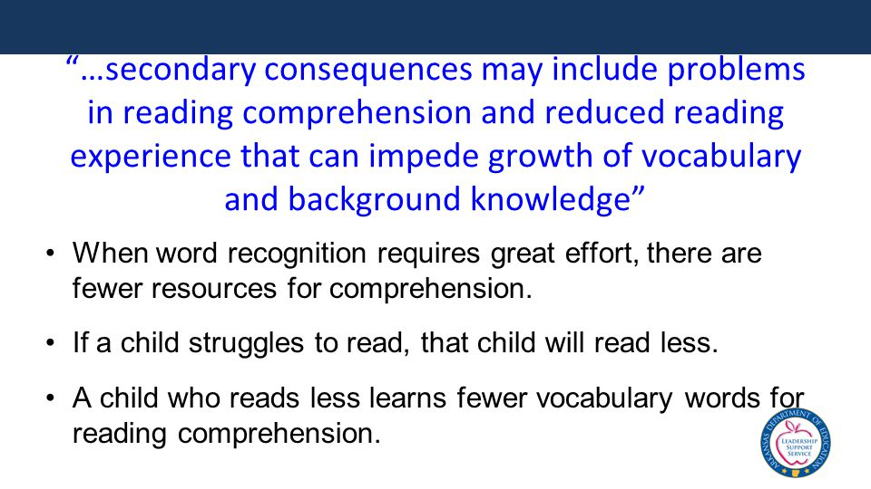 …secondary consequences may include problems in reading comprehension and reduced reading experience that can impede growth of vocabulary and background knowledge When word recognition requires great effort, there are fewer resources for comprehension.