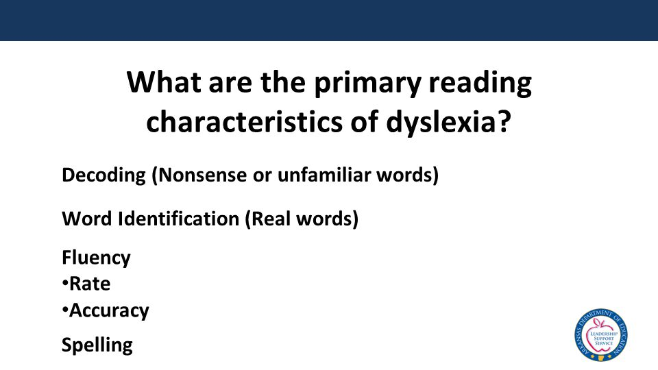 What are the primary reading characteristics of dyslexia? Decoding (Nonsense or unfamiliar words) Word Identification (Real words) Fluency Rate Accura