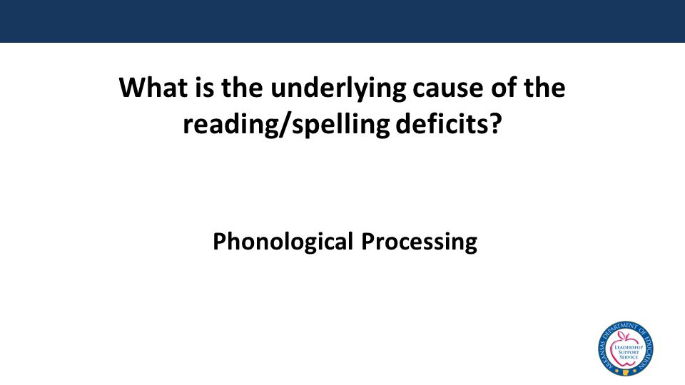 What is the underlying cause of the reading/spelling deficits? Phonological Processing