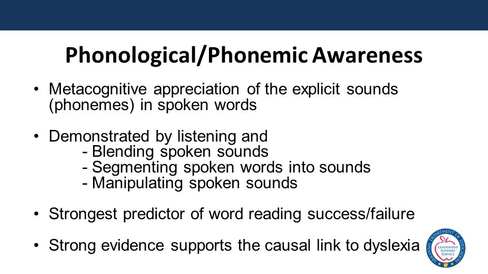 Phonological/Phonemic Awareness Metacognitive appreciation of the explicit sounds (phonemes) in spoken words Demonstrated by listening and - Blending spoken sounds - Segmenting spoken words into sounds - Manipulating spoken sounds Strongest predictor of word reading success/failure Strong evidence supports the causal link to dyslexia