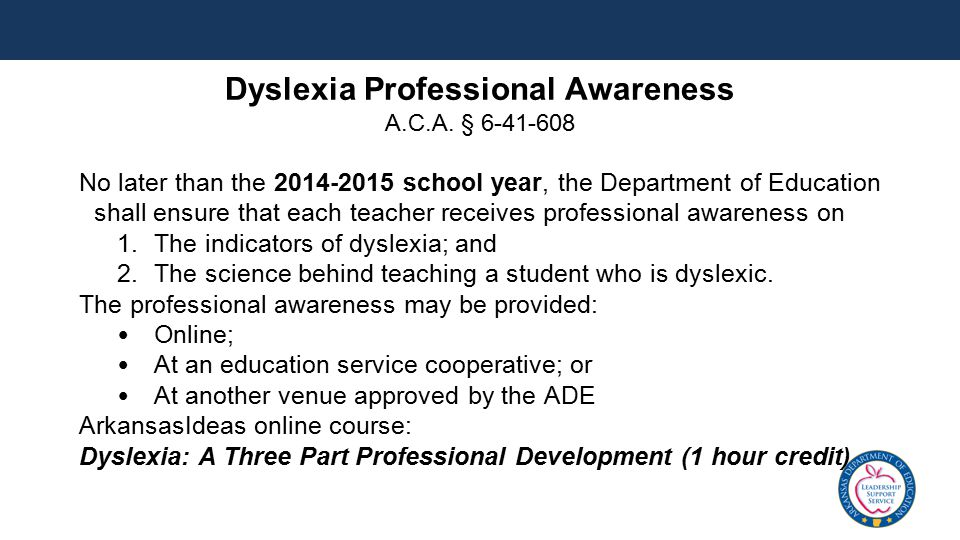 Dyslexia Professional Awareness A.C.A. § 6-41-608 No later than the 2014-2015 school year, the Department of Education shall ensure that each teacher