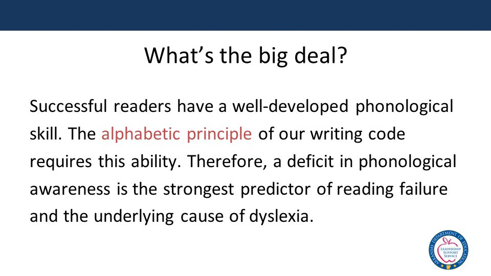 What's the big deal? Successful readers have a well-developed phonological skill. The alphabetic principle of our writing code requires this ability.