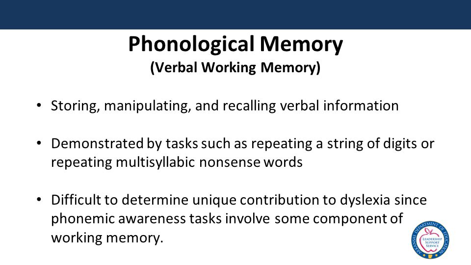 Phonological Memory (Verbal Working Memory) Storing, manipulating, and recalling verbal information Demonstrated by tasks such as repeating a string of digits or repeating multisyllabic nonsense words Difficult to determine unique contribution to dyslexia since phonemic awareness tasks involve some component of working memory.