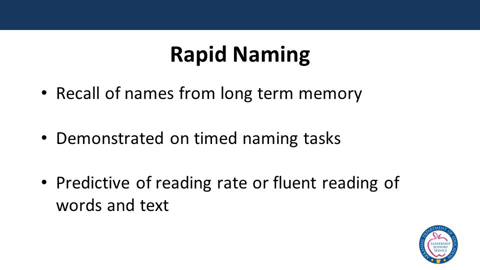 Rapid Naming Recall of names from long term memory Demonstrated on timed naming tasks Predictive of reading rate or fluent reading of words and text