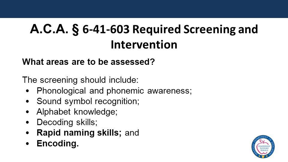 What areas are to be assessed? The screening should include: Phonological and phonemic awareness; Sound symbol recognition; Alphabet knowledge; Decodi