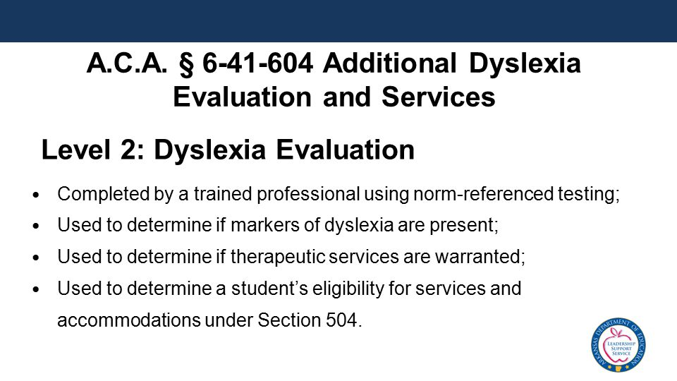 Level 2: Dyslexia Evaluation Completed by a trained professional using norm-referenced testing; Used to determine if markers of dyslexia are present;