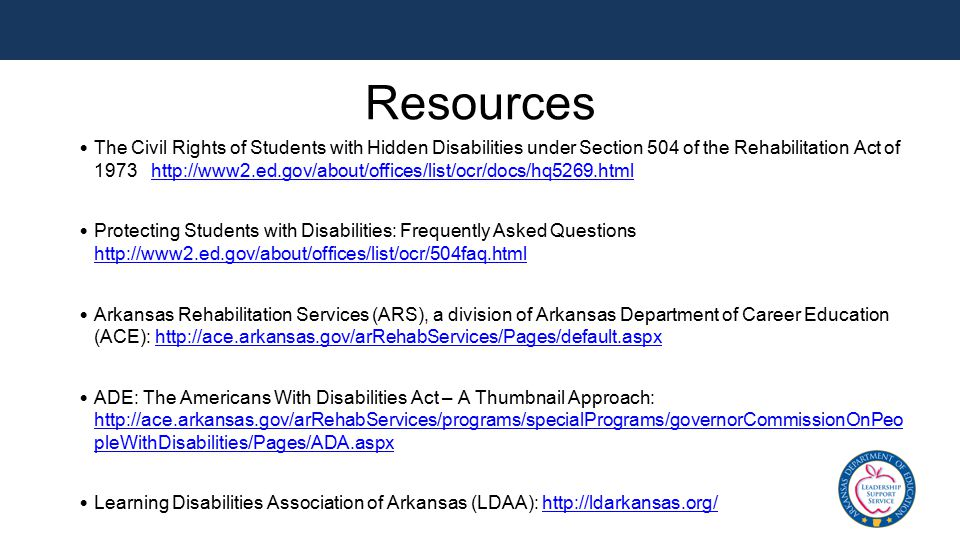 Resources The Civil Rights of Students with Hidden Disabilities under Section 504 of the Rehabilitation Act of 1973 http://www2.ed.gov/about/offices/l
