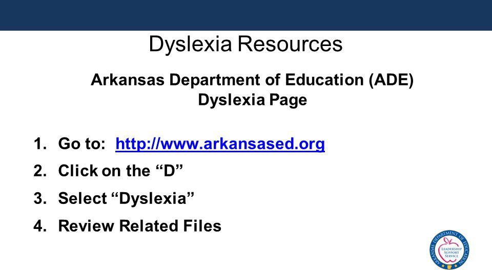 "Dyslexia Resources Arkansas Department of Education (ADE) Dyslexia Page 1.Go to: http://www.arkansased.orghttp://www.arkansased.org 2.Click on the ""D"""