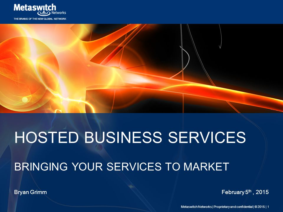 THE BRAINS OF THE NEW GLOBAL NETWORK HOSTED BUSINESS SERVICES BRINGING YOUR SERVICES TO MARKET Bryan GrimmFebruary 5 th, 2015 Metaswitch Networks | Proprietary and confidential | © 2015 | 1
