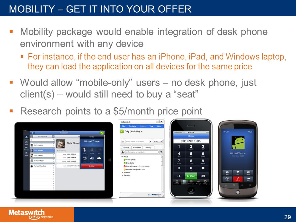  Mobility package would enable integration of desk phone environment with any device  For instance, if the end user has an iPhone, iPad, and Windows laptop, they can load the application on all devices for the same price  Would allow mobile-only users – no desk phone, just client(s) – would still need to buy a seat  Research points to a $5/month price point MOBILITY – GET IT INTO YOUR OFFER 29