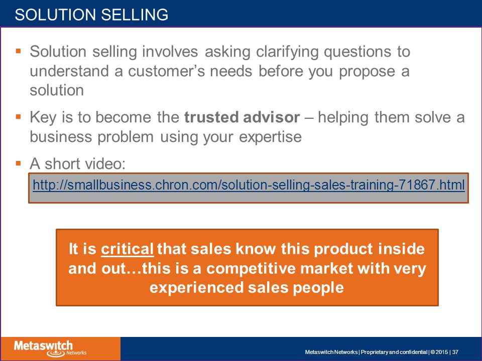 SOLUTION SELLING  Solution selling involves asking clarifying questions to understand a customer's needs before you propose a solution  Key is to become the trusted advisor – helping them solve a business problem using your expertise  A short video: http://smallbusiness.chron.com/solution-selling-sales-training-71867.html It is critical that sales know this product inside and out…this is a competitive market with very experienced sales people Metaswitch Networks | Proprietary and confidential | © 2015 | 37