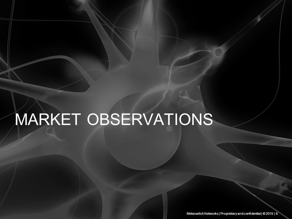 MARKET OBSERVATIONS Metaswitch Networks | Proprietary and confidential | © 2015 | 6