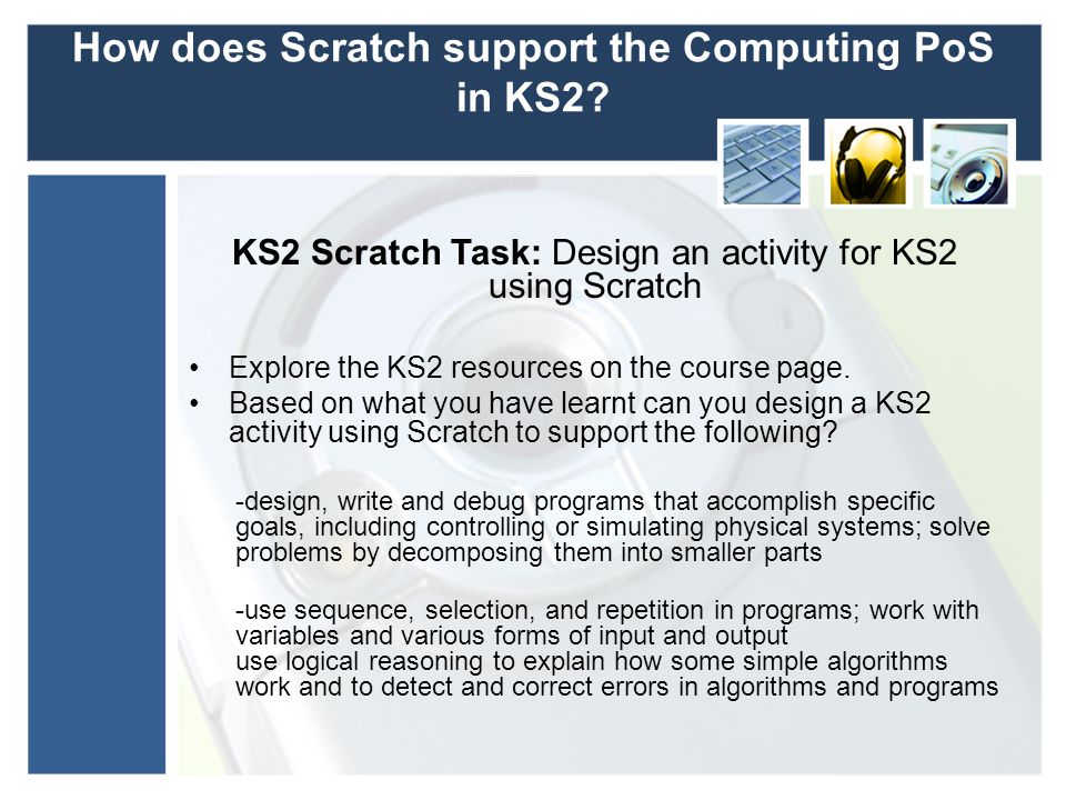 How does Scratch support the Computing PoS in KS2? KS2 Scratch Task: Design an activity for KS2 using Scratch Explore the KS2 resources on the course