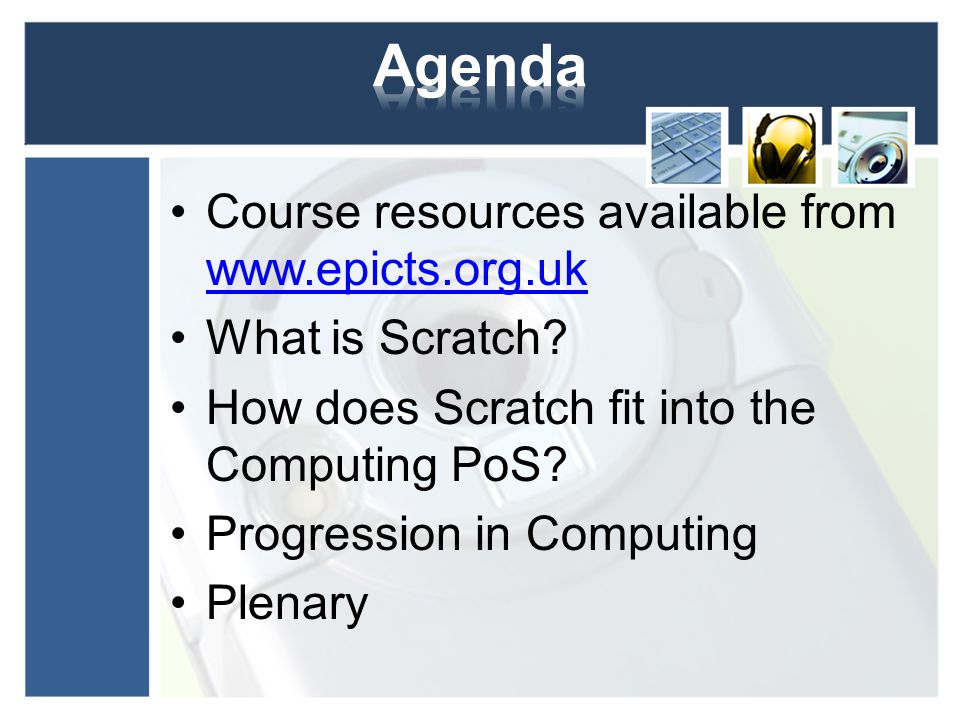 Course resources available from www.epicts.org.uk www.epicts.org.uk What is Scratch? How does Scratch fit into the Computing PoS? Progression in Compu