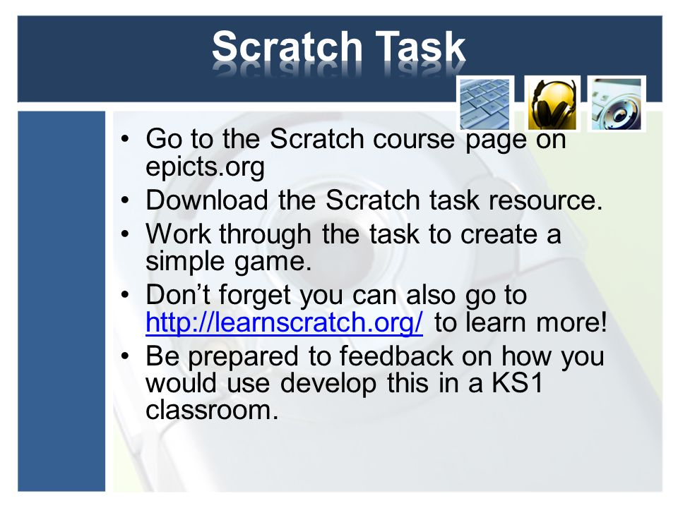 Go to the Scratch course page on epicts.org Download the Scratch task resource. Work through the task to create a simple game. Don't forget you can al