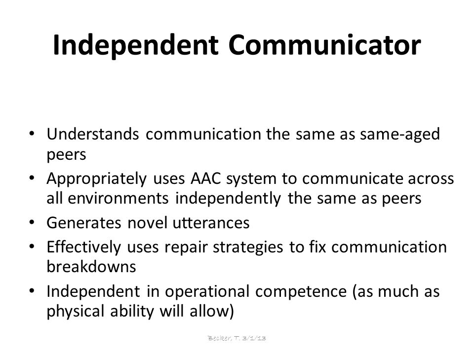 Independent Communicator Understands communication the same as same-aged peers Appropriately uses AAC system to communicate across all environments independently the same as peers Generates novel utterances Effectively uses repair strategies to fix communication breakdowns Independent in operational competence (as much as physical ability will allow) Becker, T.