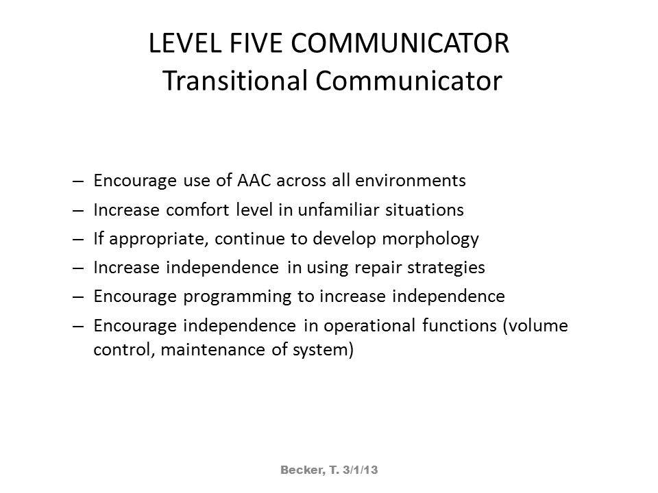 LEVEL FIVE COMMUNICATOR Transitional Communicator – Encourage use of AAC across all environments – Increase comfort level in unfamiliar situations – If appropriate, continue to develop morphology – Increase independence in using repair strategies – Encourage programming to increase independence – Encourage independence in operational functions (volume control, maintenance of system) Becker, T.