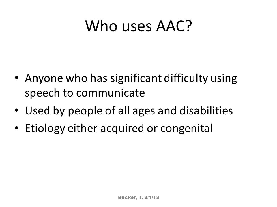 Who uses AAC? Anyone who has significant difficulty using speech to communicate Used by people of all ages and disabilities Etiology either acquired o