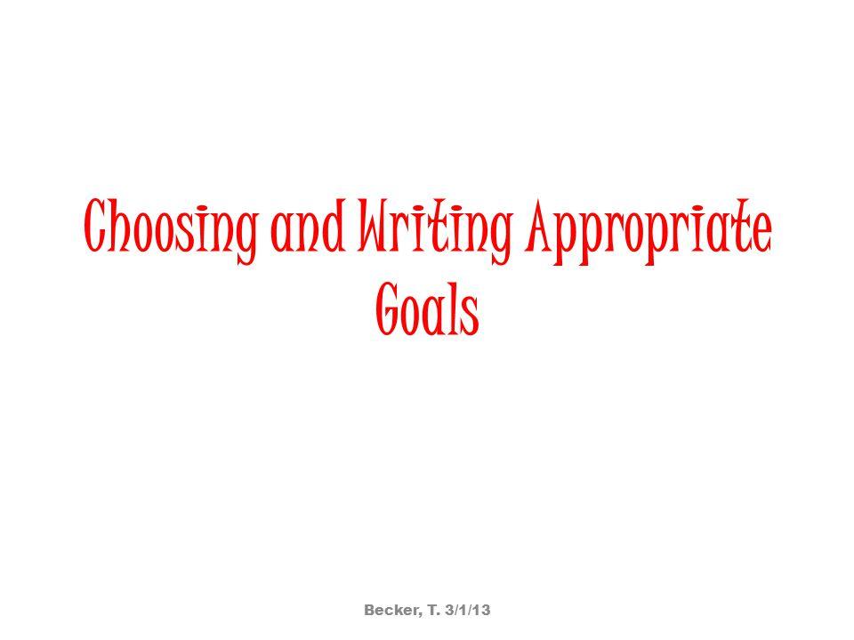 Choosing and Writing Appropriate Goals Becker, T. 3/1/13