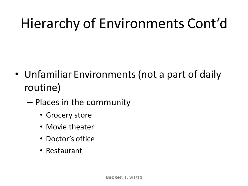 Hierarchy of Environments Cont'd Unfamiliar Environments (not a part of daily routine) – Places in the community Grocery store Movie theater Doctor's office Restaurant Becker, T.